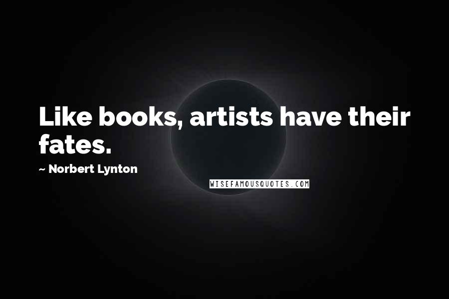 Norbert Lynton quotes: Like books, artists have their fates.
