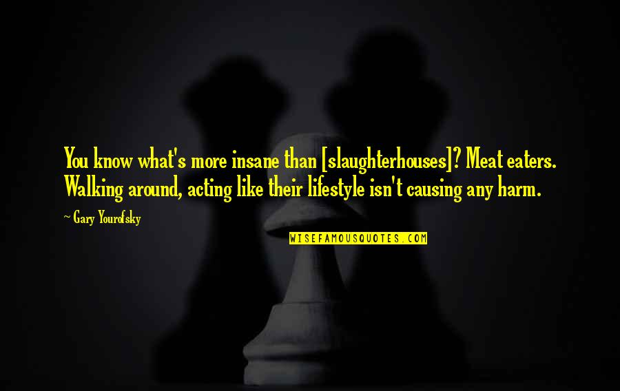 Norbert Reithofer Quotes By Gary Yourofsky: You know what's more insane than [slaughterhouses]? Meat