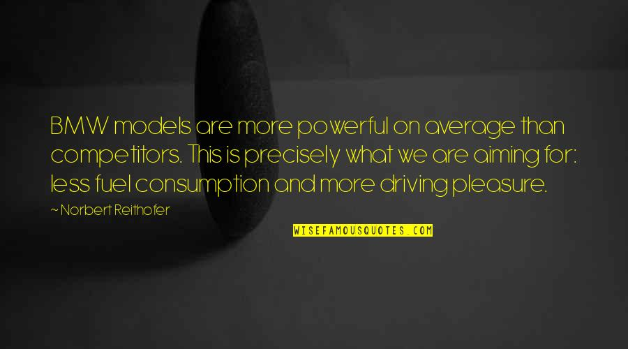 Norbert Reithofer Quotes By Norbert Reithofer: BMW models are more powerful on average than