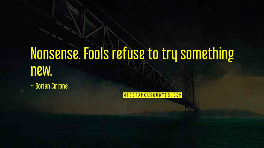Nordberg Quotes By Dorian Cirrone: Nonsense. Fools refuse to try something new.