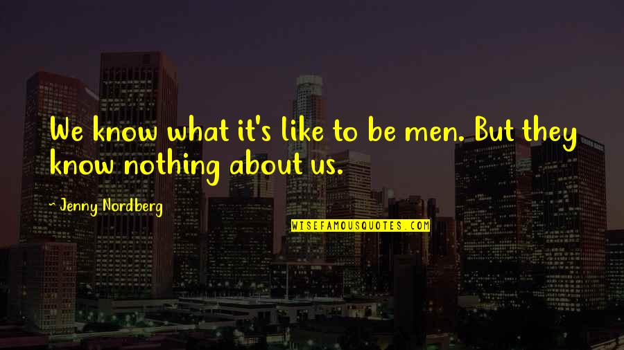 Nordberg Quotes By Jenny Nordberg: We know what it's like to be men.