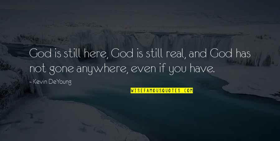 Nordberg Quotes By Kevin DeYoung: God is still here, God is still real,