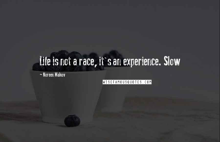 Noreen Malkov quotes: Life is not a race, it's an experience. Slow