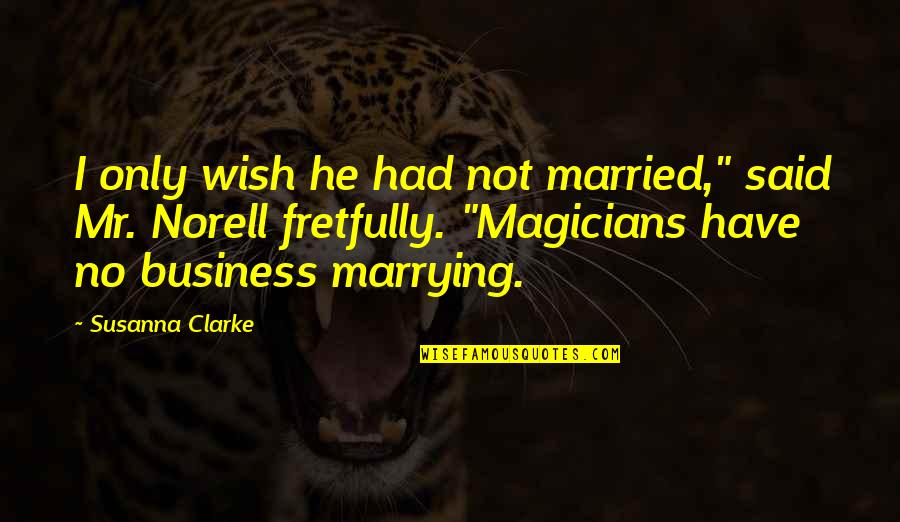 """Norell's Quotes By Susanna Clarke: I only wish he had not married,"""" said"""