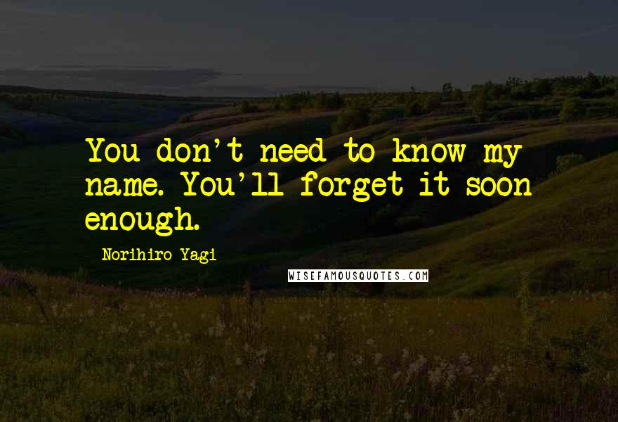 Norihiro Yagi quotes: You don't need to know my name. You'll forget it soon enough.