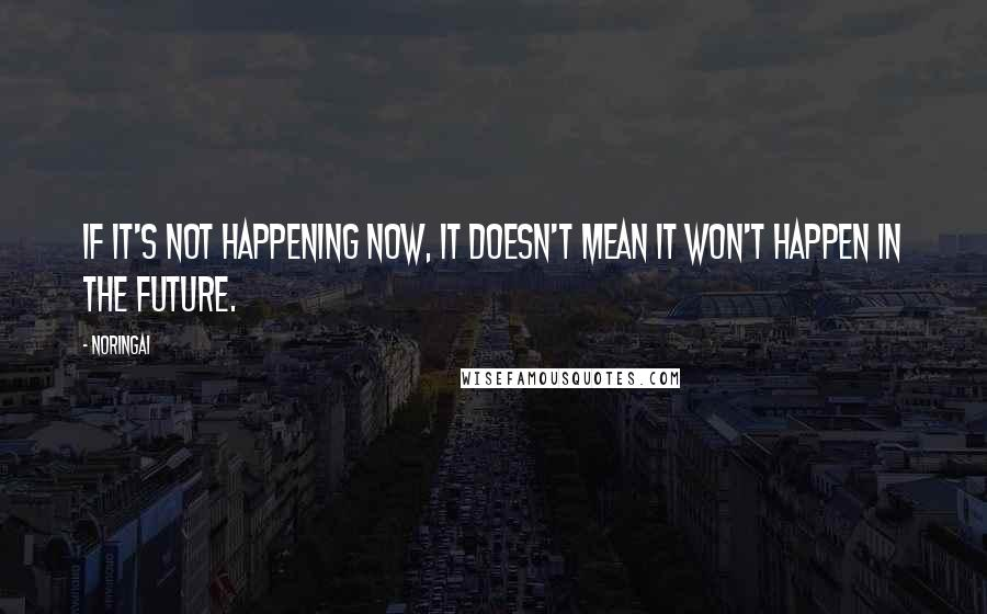 Noringai quotes: If it's not happening now, it doesn't mean it won't happen in the future.