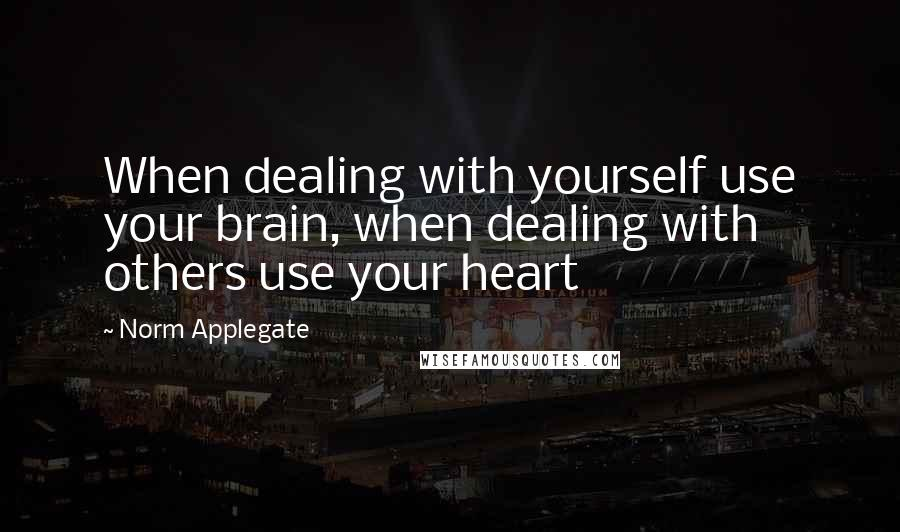 Norm Applegate quotes: When dealing with yourself use your brain, when dealing with others use your heart