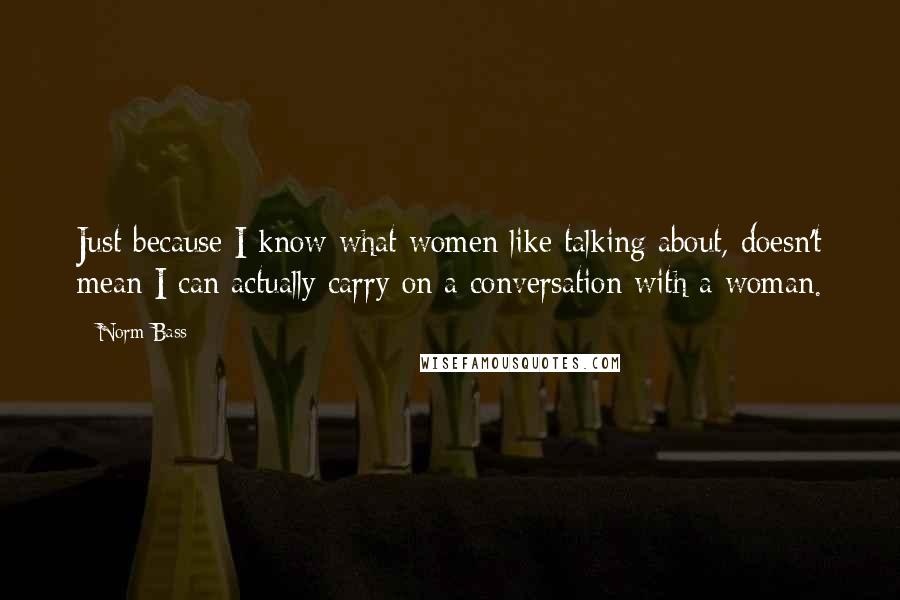 Norm Bass quotes: Just because I know what women like talking about, doesn't mean I can actually carry on a conversation with a woman.