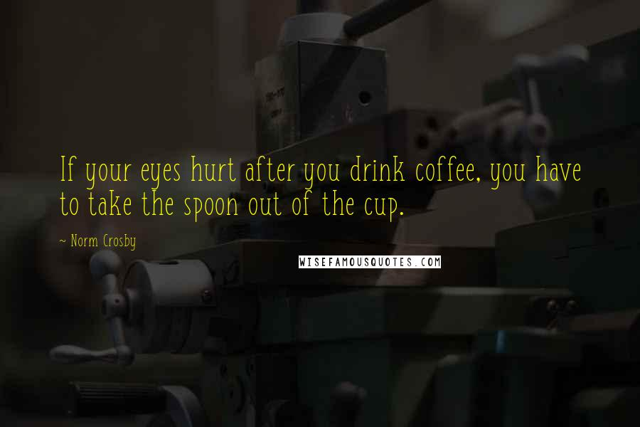 Norm Crosby quotes: If your eyes hurt after you drink coffee, you have to take the spoon out of the cup.