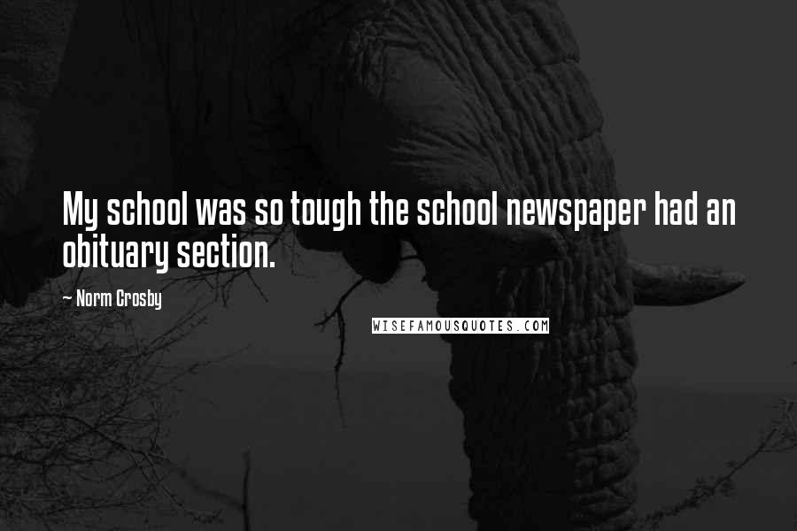 Norm Crosby quotes: My school was so tough the school newspaper had an obituary section.