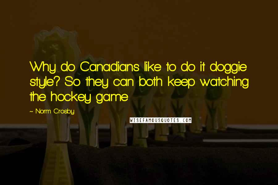 Norm Crosby quotes: Why do Canadians like to do it doggie style? So they can both keep watching the hockey game