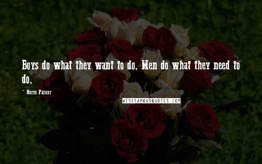 Norm Parker quotes: Boys do what they want to do, Men do what they need to do,