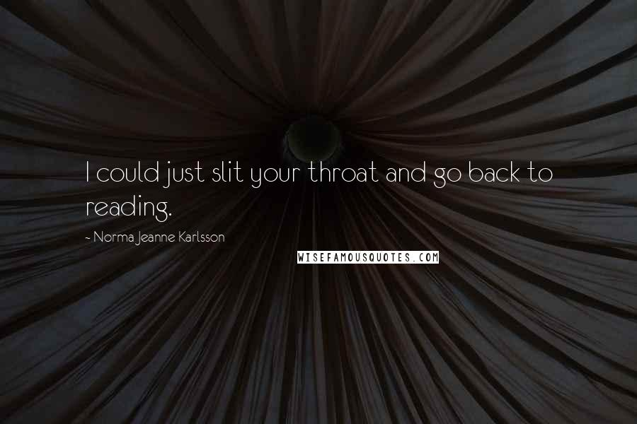 Norma Jeanne Karlsson quotes: I could just slit your throat and go back to reading.