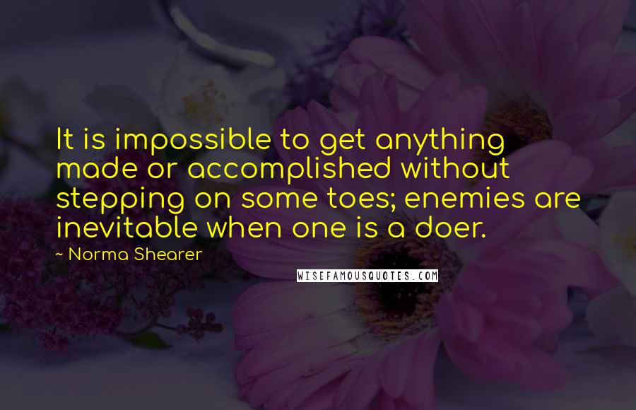 Norma Shearer quotes: It is impossible to get anything made or accomplished without stepping on some toes; enemies are inevitable when one is a doer.