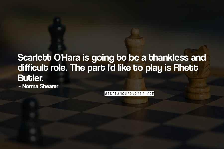 Norma Shearer quotes: Scarlett O'Hara is going to be a thankless and difficult role. The part I'd like to play is Rhett Butler.