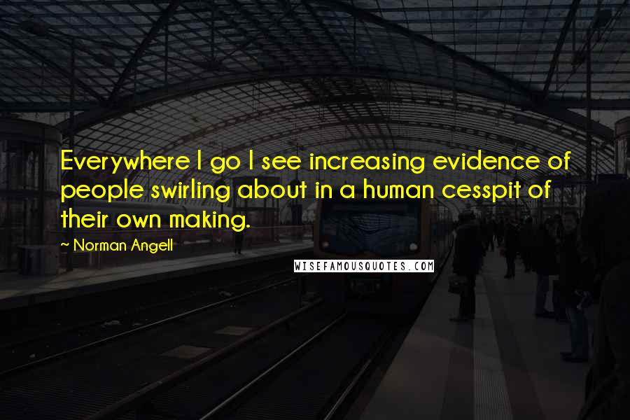 Norman Angell quotes: Everywhere I go I see increasing evidence of people swirling about in a human cesspit of their own making.