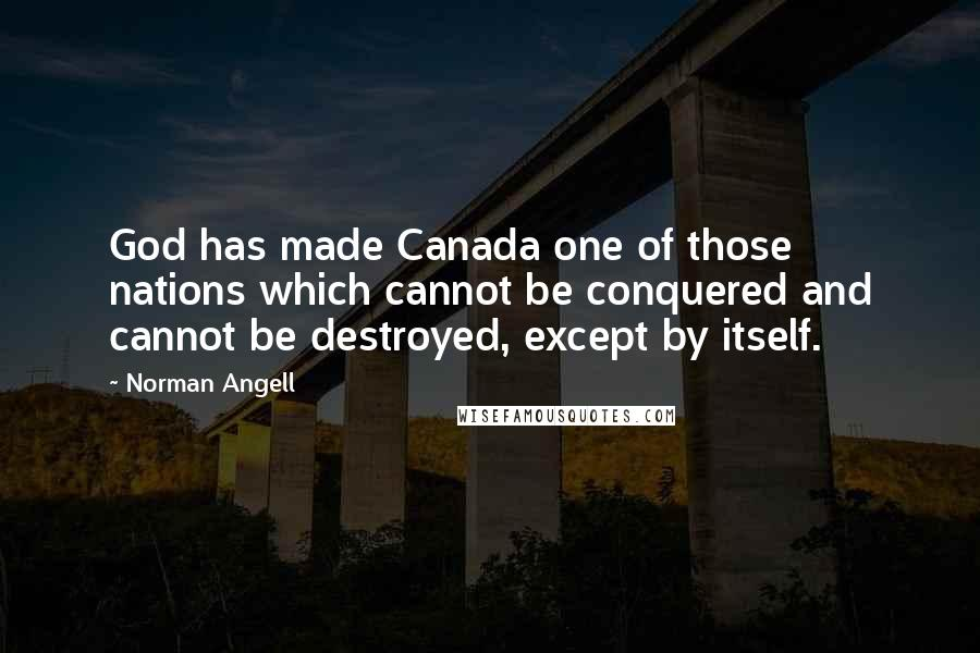 Norman Angell quotes: God has made Canada one of those nations which cannot be conquered and cannot be destroyed, except by itself.