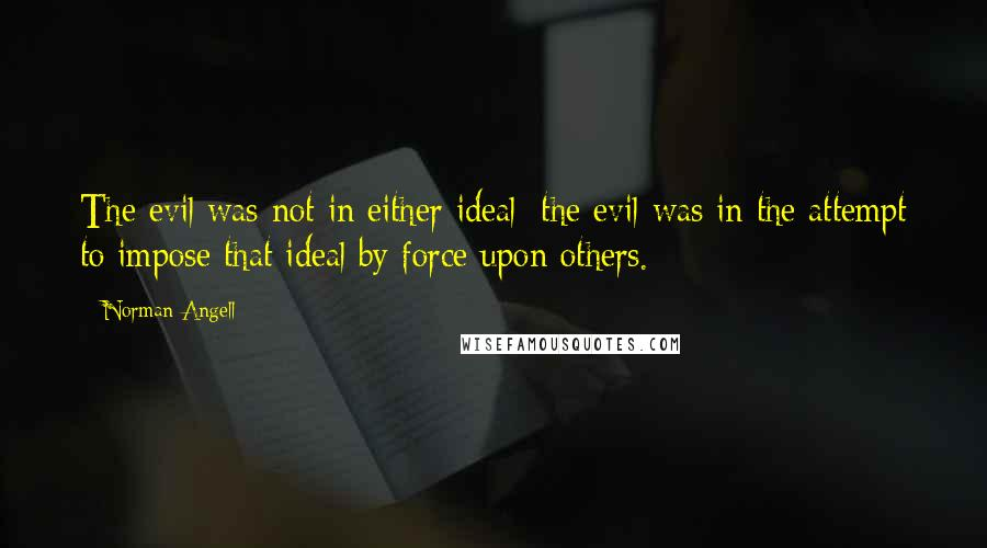 Norman Angell quotes: The evil was not in either ideal; the evil was in the attempt to impose that ideal by force upon others.