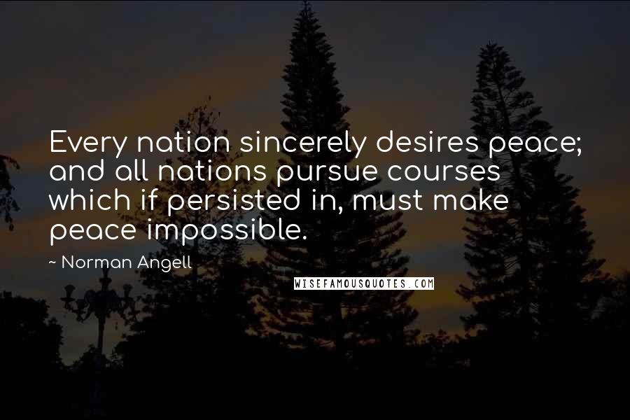 Norman Angell quotes: Every nation sincerely desires peace; and all nations pursue courses which if persisted in, must make peace impossible.