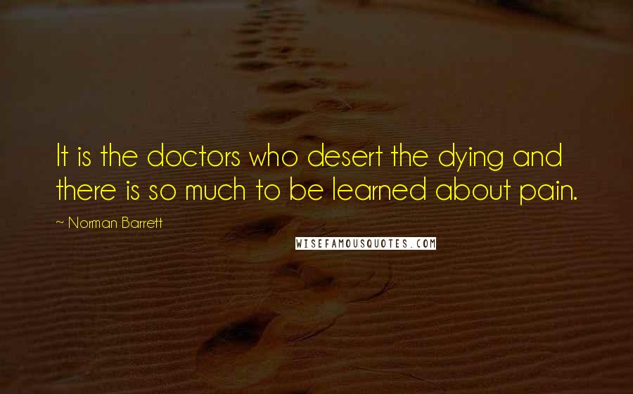 Norman Barrett quotes: It is the doctors who desert the dying and there is so much to be learned about pain.
