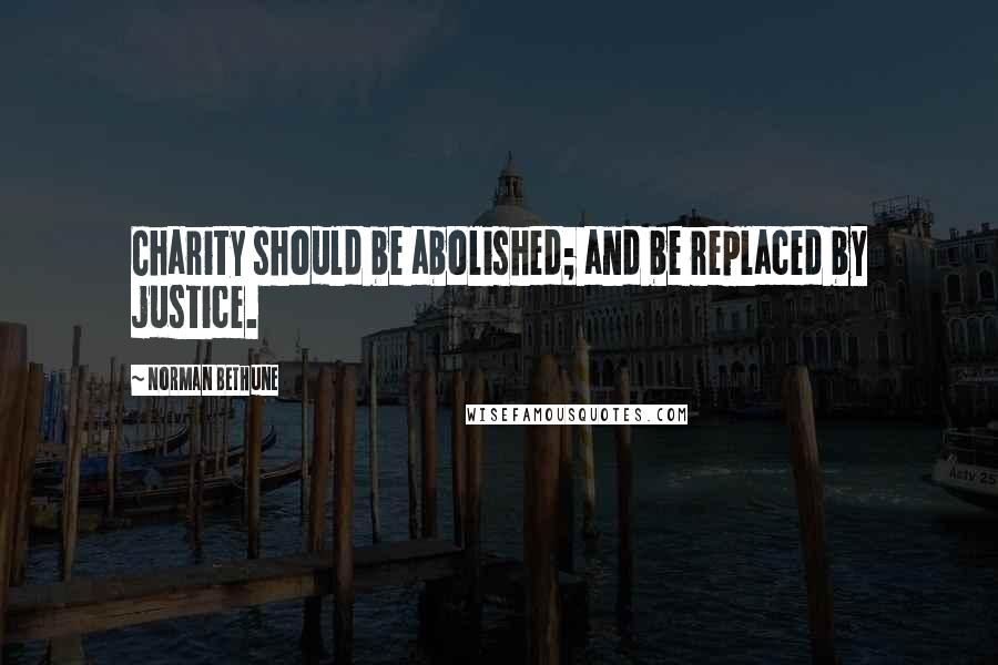 Norman Bethune quotes: Charity should be abolished; and be replaced by justice.