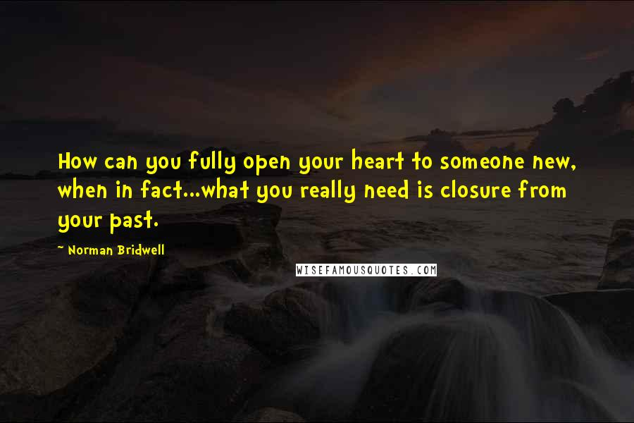 Norman Bridwell quotes: How can you fully open your heart to someone new, when in fact...what you really need is closure from your past.