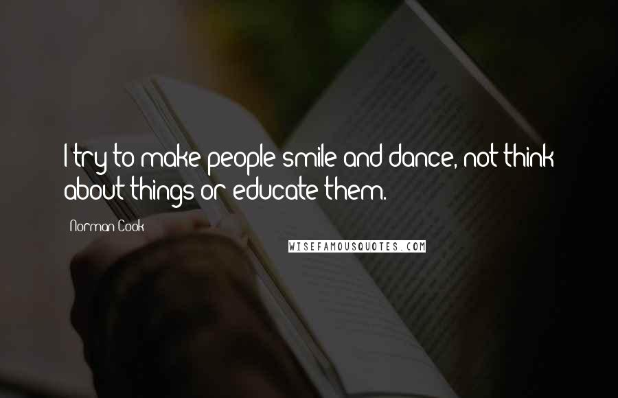 Norman Cook quotes: I try to make people smile and dance, not think about things or educate them.