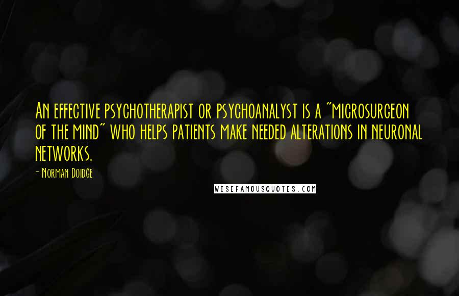 """Norman Doidge quotes: An effective psychotherapist or psychoanalyst is a """"microsurgeon of the mind"""" who helps patients make needed alterations in neuronal networks."""
