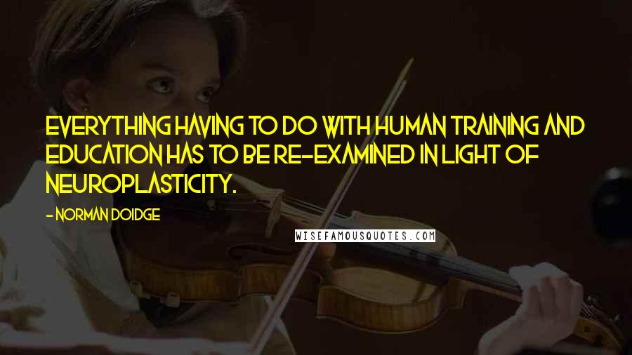 Norman Doidge quotes: Everything having to do with human training and education has to be re-examined in light of neuroplasticity.