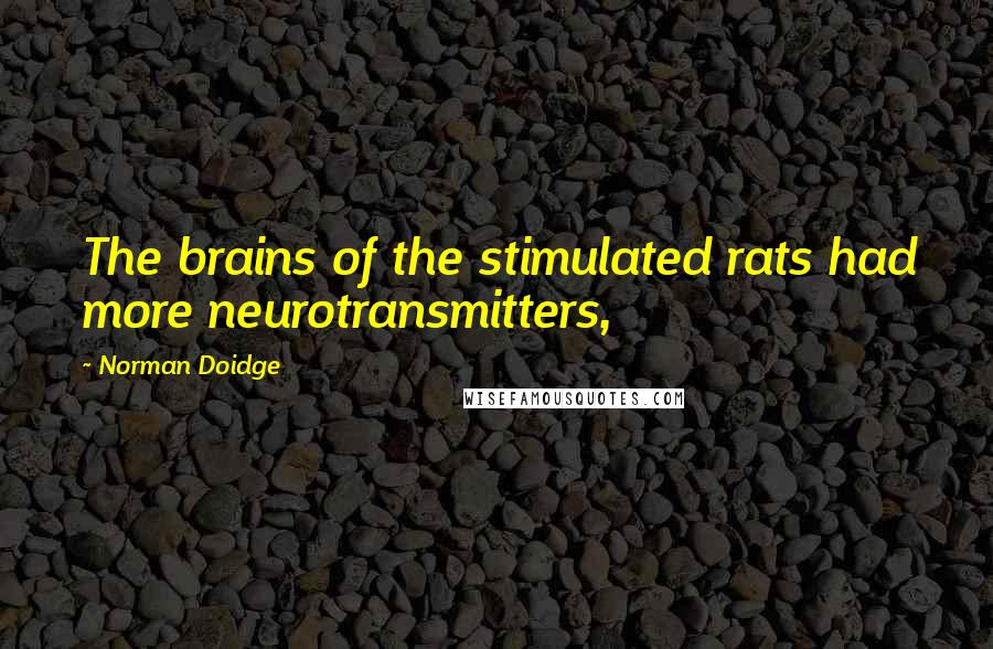 Norman Doidge quotes: The brains of the stimulated rats had more neurotransmitters,