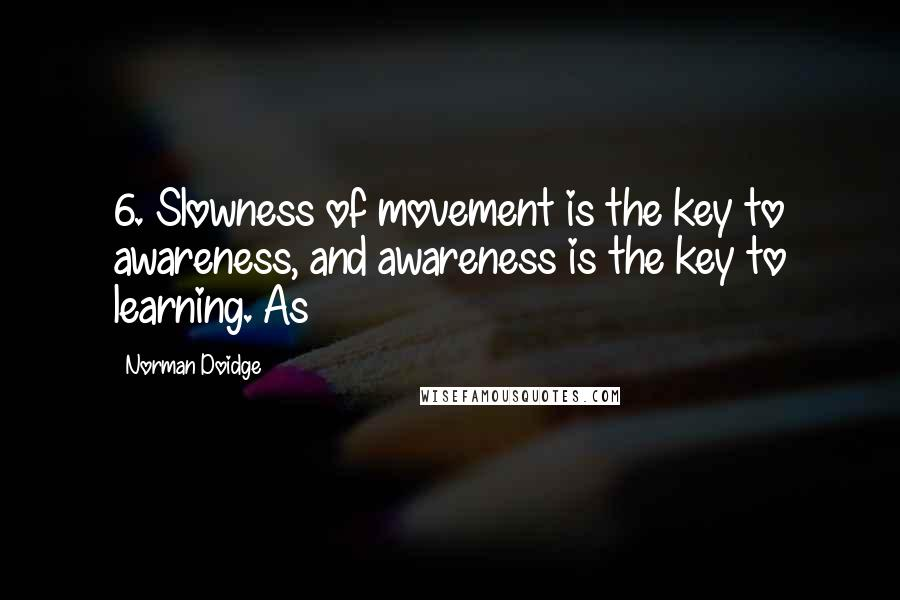 Norman Doidge quotes: 6. Slowness of movement is the key to awareness, and awareness is the key to learning. As