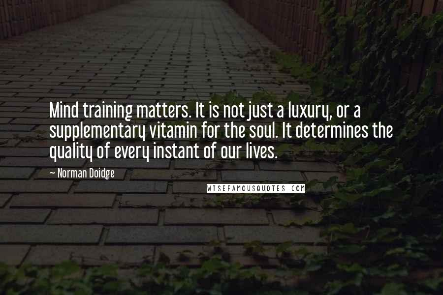 Norman Doidge quotes: Mind training matters. It is not just a luxury, or a supplementary vitamin for the soul. It determines the quality of every instant of our lives.