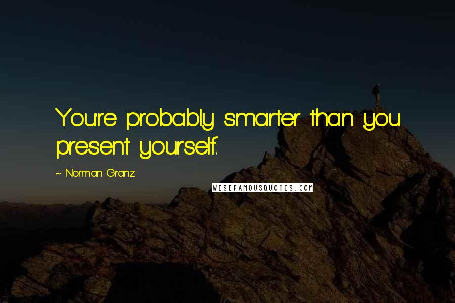 Norman Granz quotes: You're probably smarter than you present yourself.