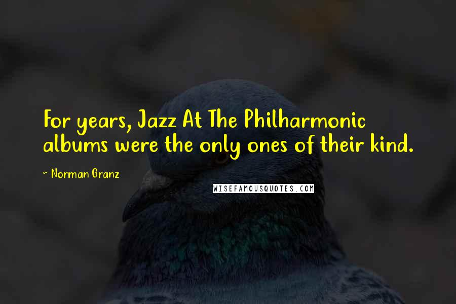 Norman Granz quotes: For years, Jazz At The Philharmonic albums were the only ones of their kind.