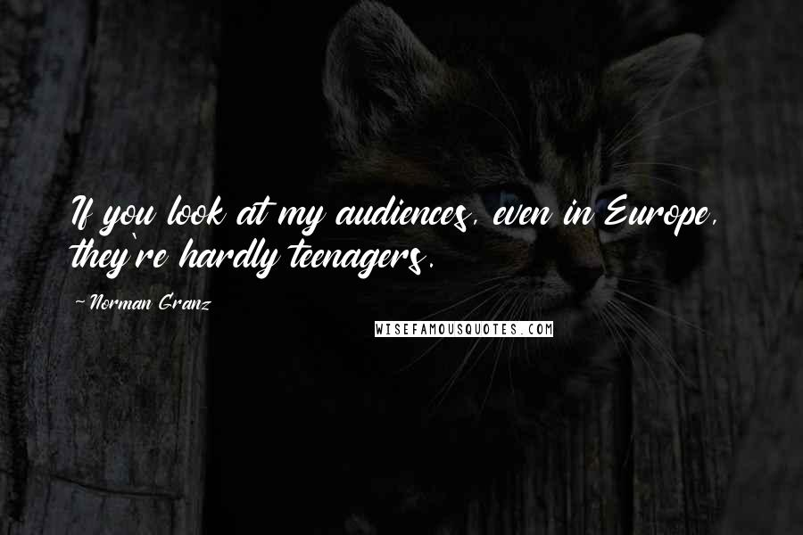 Norman Granz quotes: If you look at my audiences, even in Europe, they're hardly teenagers.