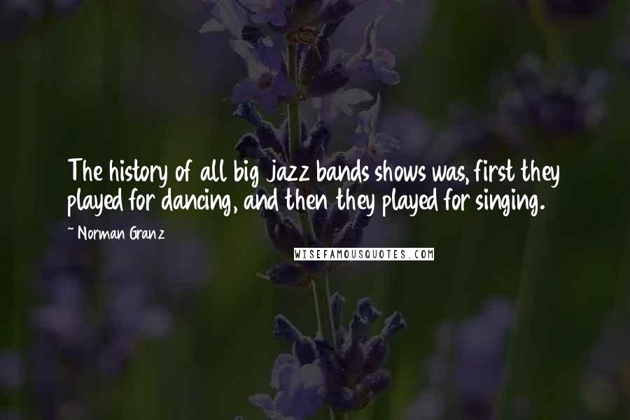 Norman Granz quotes: The history of all big jazz bands shows was, first they played for dancing, and then they played for singing.