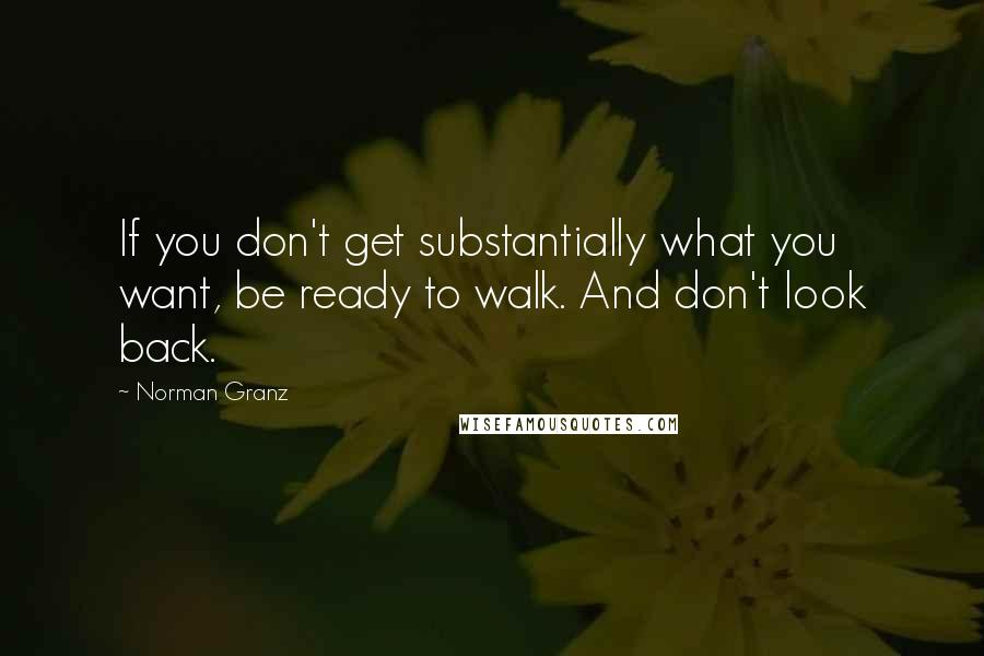 Norman Granz quotes: If you don't get substantially what you want, be ready to walk. And don't look back.