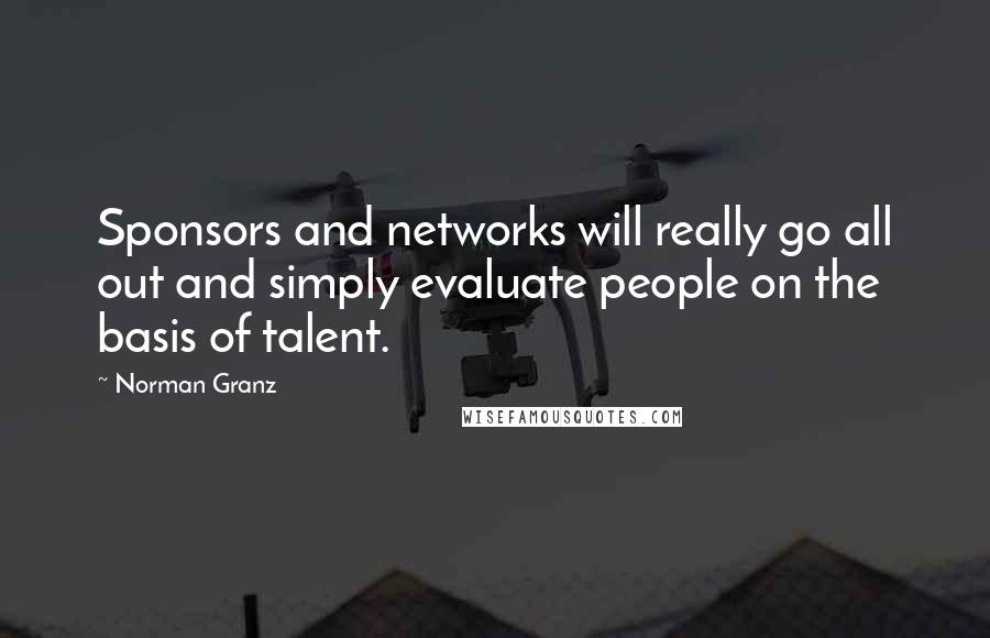 Norman Granz quotes: Sponsors and networks will really go all out and simply evaluate people on the basis of talent.