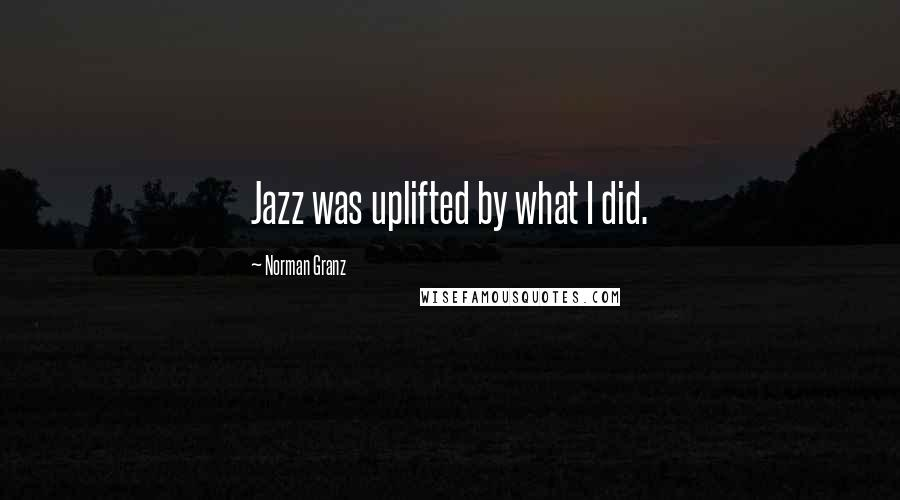 Norman Granz quotes: Jazz was uplifted by what I did.