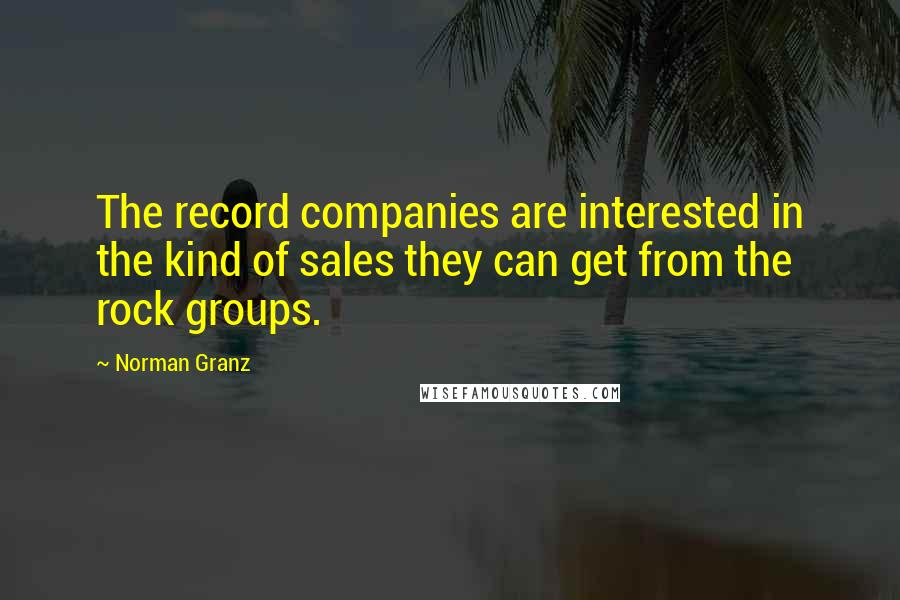 Norman Granz quotes: The record companies are interested in the kind of sales they can get from the rock groups.