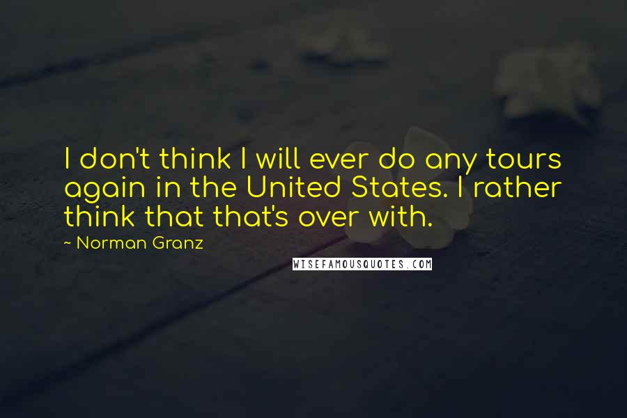 Norman Granz quotes: I don't think I will ever do any tours again in the United States. I rather think that that's over with.