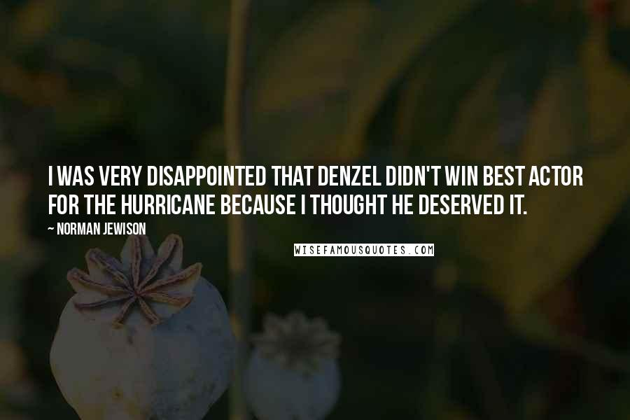Norman Jewison quotes: I was very disappointed that Denzel didn't win Best Actor for The Hurricane because I thought he deserved it.