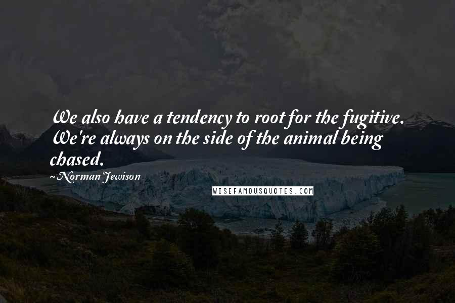 Norman Jewison quotes: We also have a tendency to root for the fugitive. We're always on the side of the animal being chased.