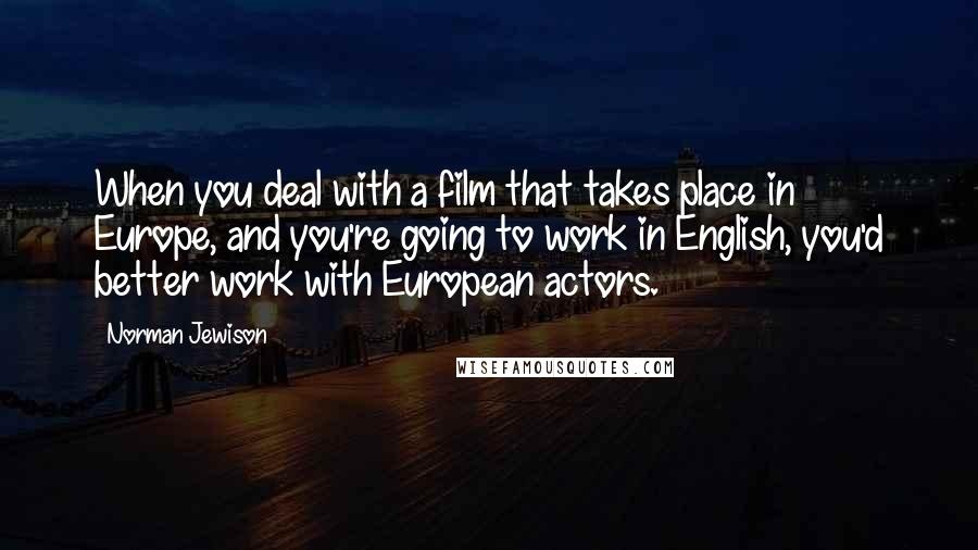 Norman Jewison quotes: When you deal with a film that takes place in Europe, and you're going to work in English, you'd better work with European actors.