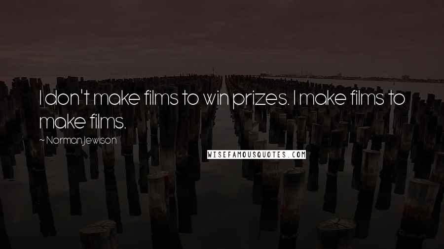 Norman Jewison quotes: I don't make films to win prizes. I make films to make films.