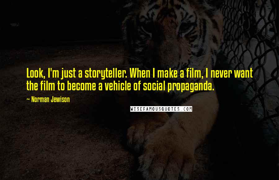 Norman Jewison quotes: Look, I'm just a storyteller. When I make a film, I never want the film to become a vehicle of social propaganda.