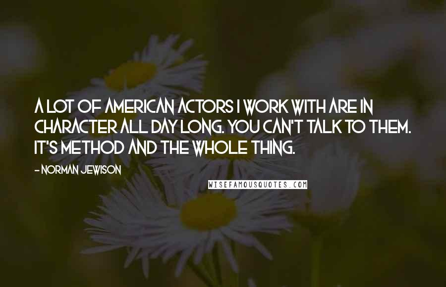 Norman Jewison quotes: A lot of American actors I work with are in character all day long. You can't talk to them. It's Method and the whole thing.