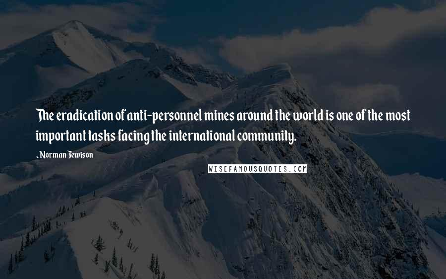 Norman Jewison quotes: The eradication of anti-personnel mines around the world is one of the most important tasks facing the international community.