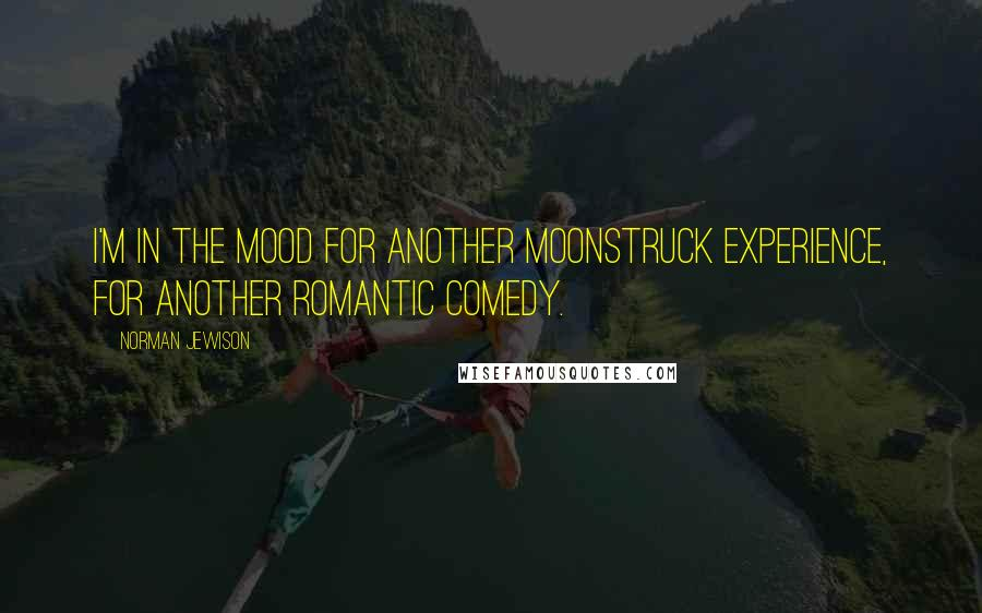 Norman Jewison quotes: I'm in the mood for another Moonstruck experience, for another romantic comedy.