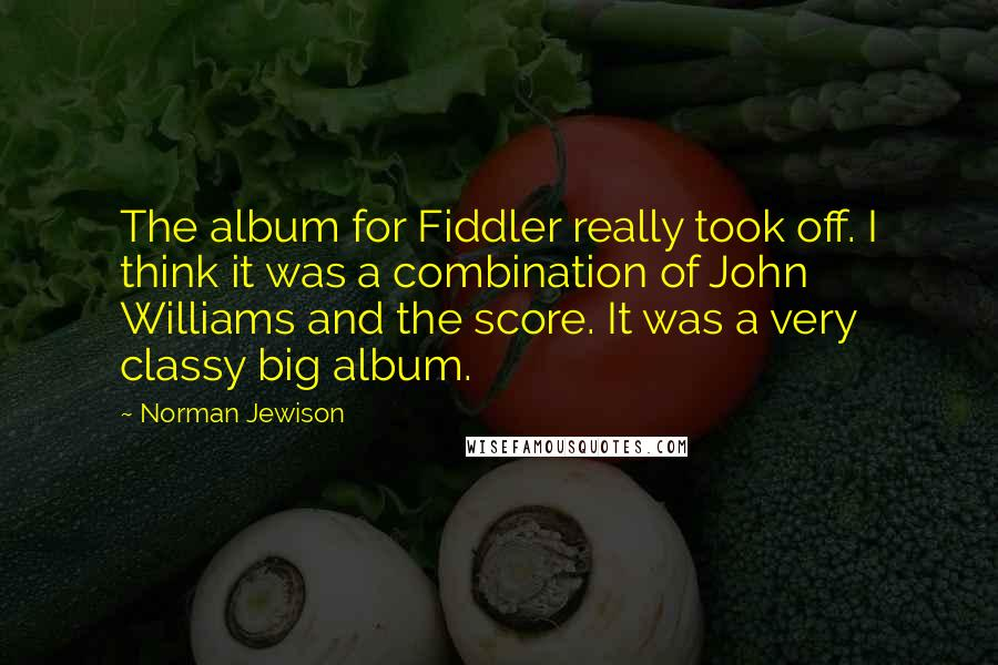 Norman Jewison quotes: The album for Fiddler really took off. I think it was a combination of John Williams and the score. It was a very classy big album.